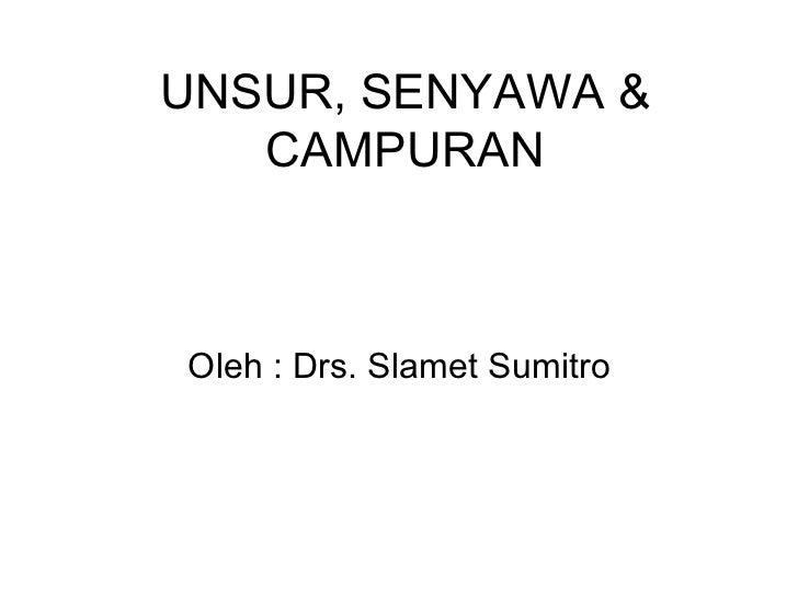 UNSUR, SENYAWA & CAMPURAN Oleh : Drs. Slamet Sumitro