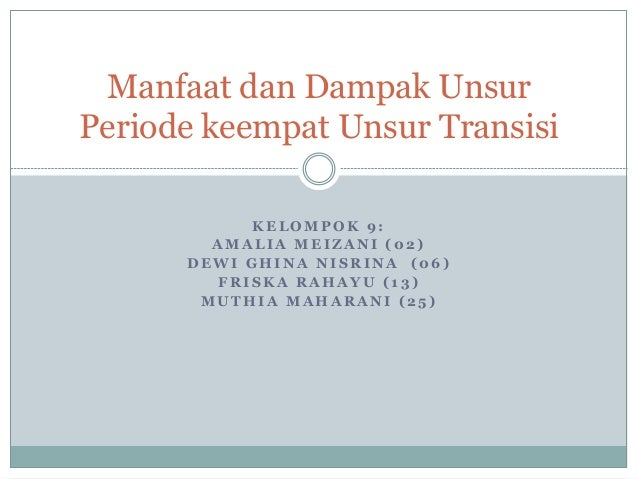 Manfaat dan Dampak Unsur  Periode keempat Unsur Transisi  KELOMPOK 9:  AMALIA MEIZANI (02)  DEWI GHINA NISRINA (06)  FRISK...
