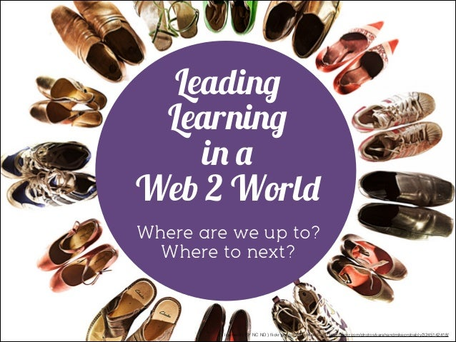Leading Learning in a Web 2 World Where are we up to? Where to next?  cc licensed ( BY NC ND ) flickr photo by Michael Scot...