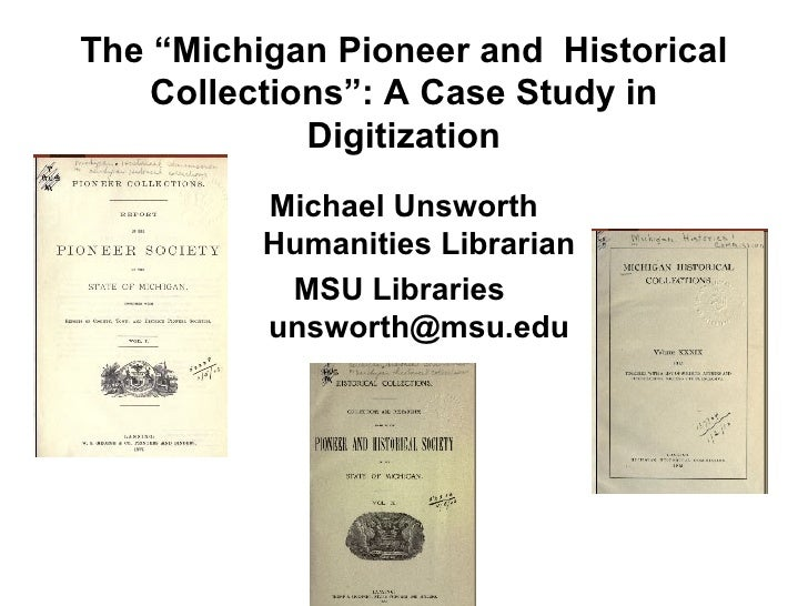 """The """"Michigan Pioneer and  Historical Collections"""": A Case Study in Digitization <ul><li>Michael Unsworth Humanities Libra..."""