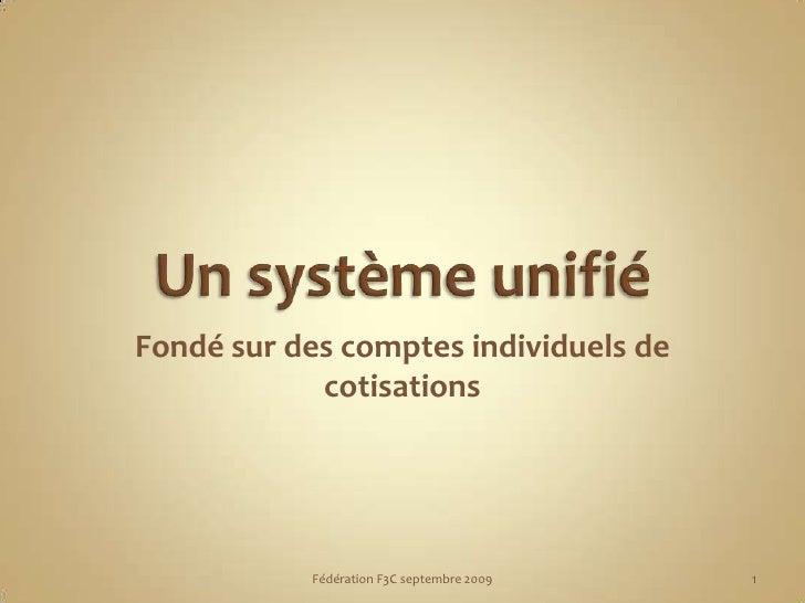 Un système unifié<br />Fondé sur des comptes individuels de cotisations<br />1<br />Fédération F3C septembre 2009<br />