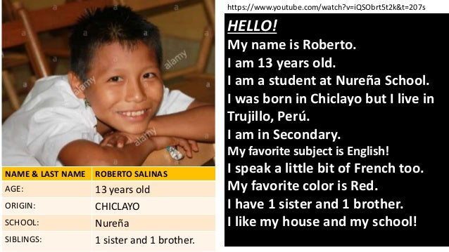 HELLO! My name is Roberto. I am 13 years old. I am a student at Nureña School. I was born in Chiclayo but I live in Trujil...