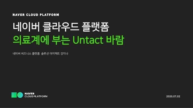 네이버 클라우드 플랫폼 의료계에 부는 Untact 바람 네이버 비즈니스 플랫폼 솔루션 아키텍트 강지나 2020.07.02 N AV E R C L O U D P L A T F O R M