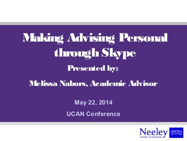 Making Advising Personal through Skype Presented by: Melissa Nabors, Academic Advisor May 22, 2014 UCAN Conference