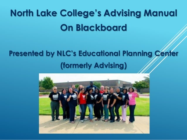 North Lake College's Advising Manual On Blackboard Presented by NLC's Educational Planning Center (formerly Advising)