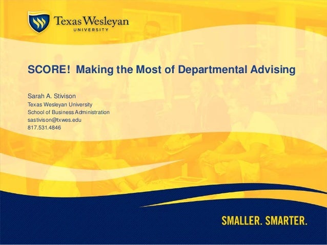 SCORE! Making the Most of Departmental Advising Sarah A. Stivison Texas Wesleyan University School of Business Administrat...