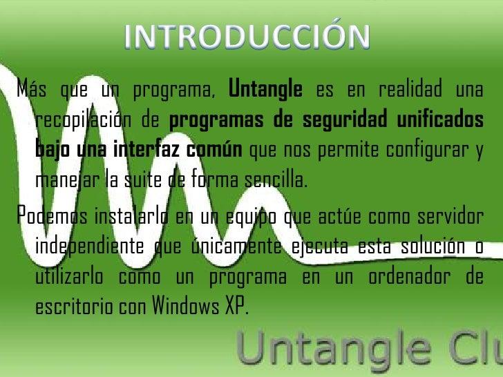 Más que un programa, Untangle es en realidad una  recopilación de programas de seguridad unificados  bajo una interfaz com...