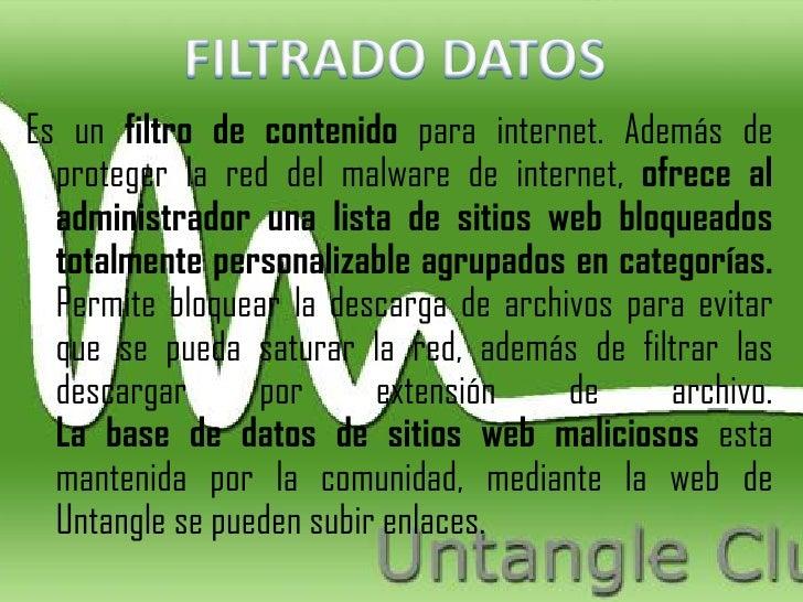 Es un filtro de contenido para internet. Además de  proteger la red del malware de internet, ofrece al  administrador una ...