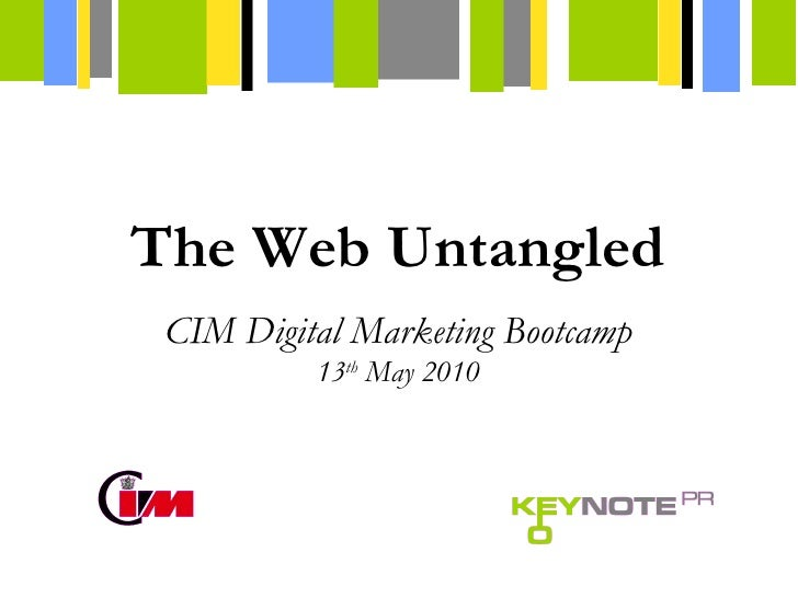 CIM Digital Marketing Bootcamp 13 th  May 2010 The Web Untangled