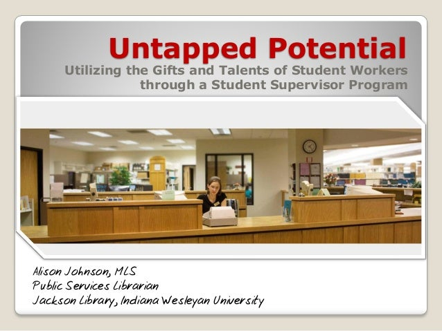 Untapped Potential  Utilizing the Gifts and Talents of Student Workers through a Student Supervisor Program  Alison Johnso...