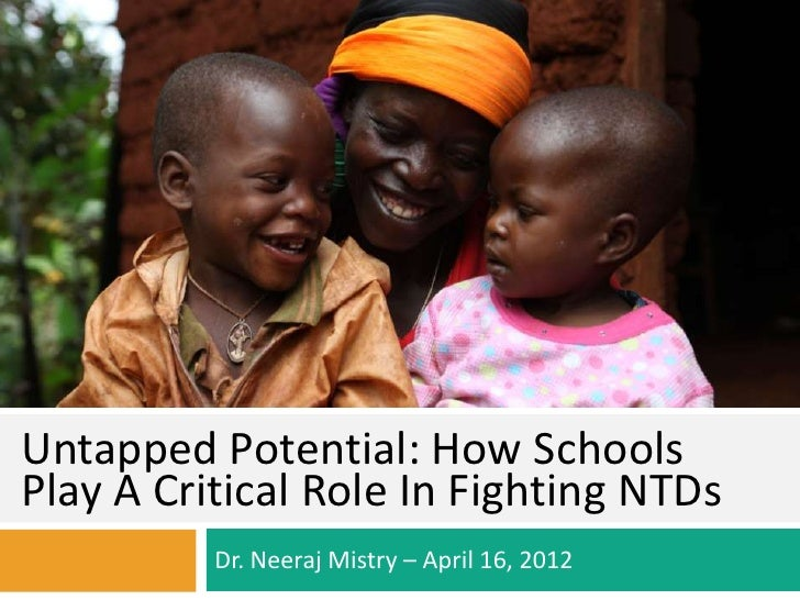 Untapped Potential: How SchoolsPlay A Critical Role In Fighting NTDs          Dr. Neeraj Mistry – April 16, 2012