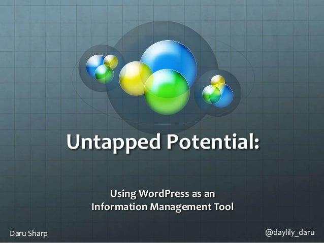 Untapped Potential: Using WordPress as an Information Management Tool Daru Sharp @daylily_daru