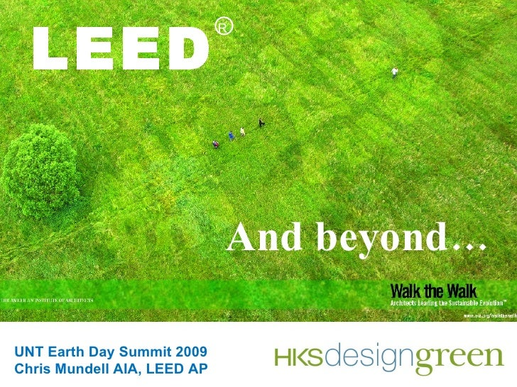 LEED And beyond… R UNT Earth Day Summit 2009 Chris Mundell AIA, LEED AP