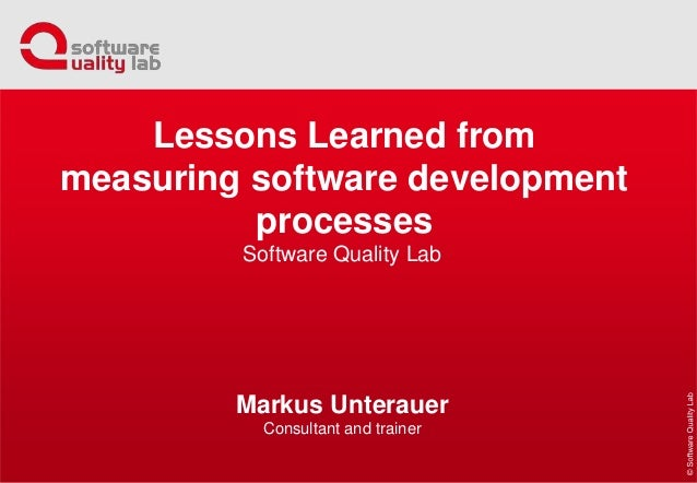 Software Quality Lab Markus Unterauer Consultant and trainer Lessons Learned from measuring software development processes
