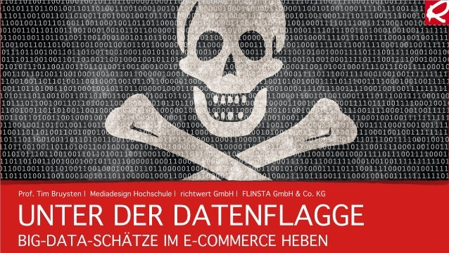 UNTER DER DATENFLAGGE BIG-DATA-SCHÄTZE IM E-COMMERCE HEBEN Prof. Tim Bruysten |Mediadesign Hochschule |richtwert GmbH |...