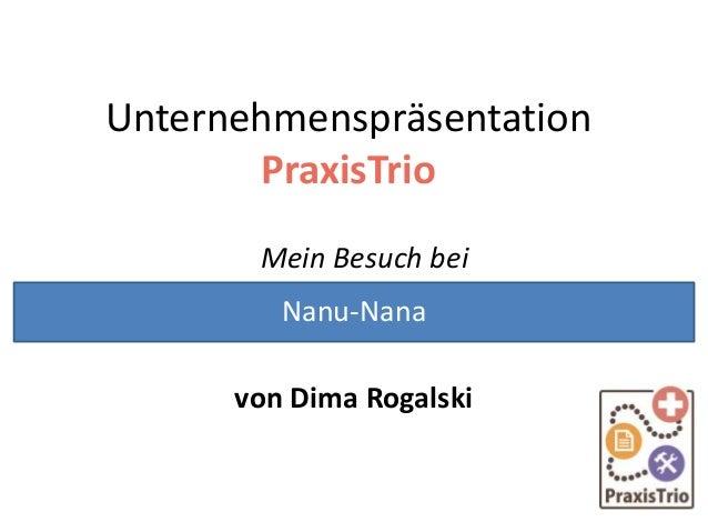 Unternehmenspräsentation PraxisTrio Mein Besuch bei von Dima Rogalski Nanu-Nana