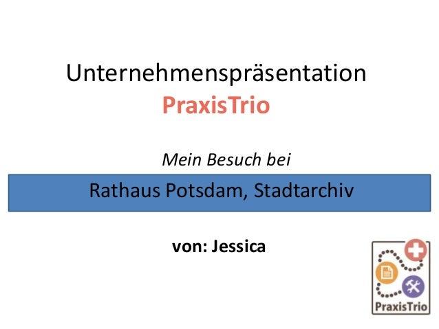 Unternehmenspräsentation PraxisTrio Mein Besuch bei von: Jessica Rathaus Potsdam, Stadtarchiv