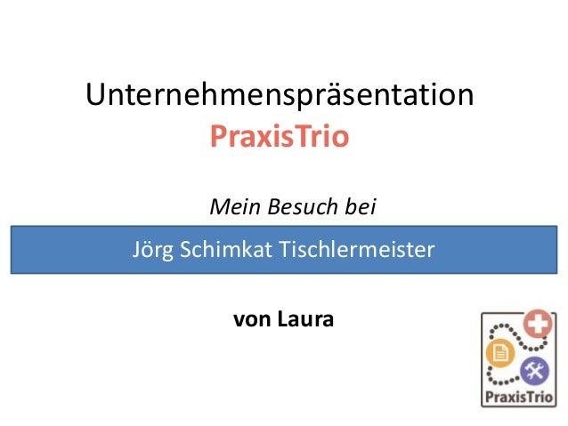Unternehmenspräsentation PraxisTrio Mein Besuch bei von Laura Jörg Schimkat Tischlermeister