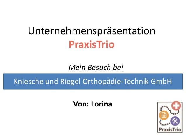 Unternehmenspräsentation PraxisTrio Mein Besuch bei Von: Lorina Kniesche und Riegel Orthopädie-Technik GmbH