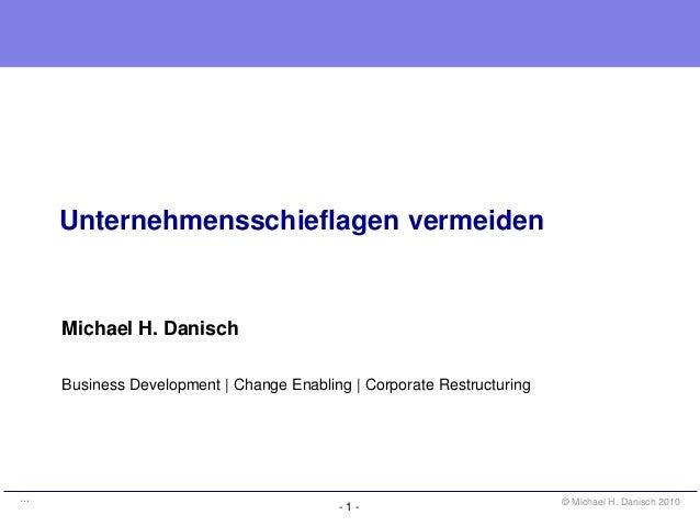 - 1 - © Michael H. Danisch 2010… Unternehmensschieflagen vermeiden Michael H. Danisch Business Development | Change Enabli...