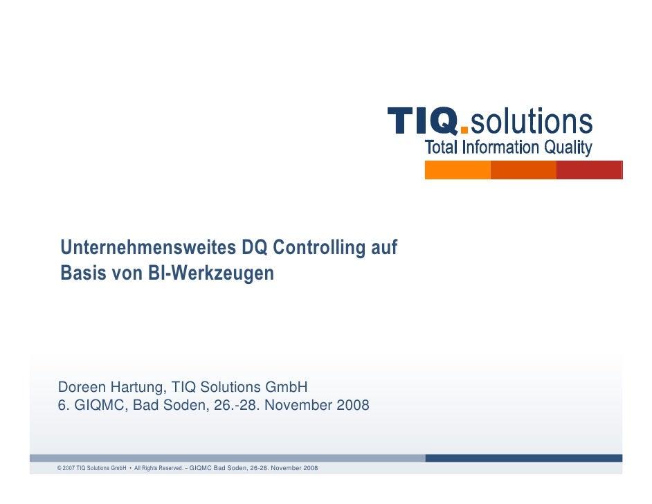 Unternehmensweites DQ Controlling auf Basis von BI-Werkzeugen     Doreen Hartung, TIQ Solutions GmbH 6. GIQMC, Bad Soden, ...