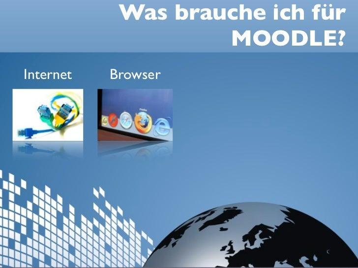 Was brauche ich für                    MOODLE?Internet   Browser