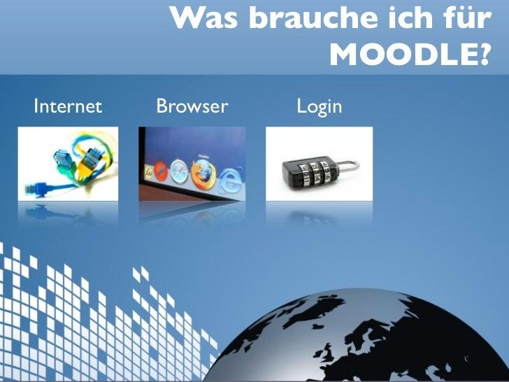 Was brauche ich für                    MOODLE?Internet   Browser   Login