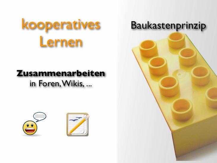 kooperatives            Baukastenprinzip   LernenZusammenarbeiten  in Foren, Wikis, ...