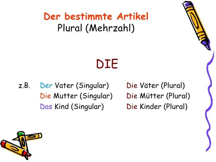 Der bestimmte Artikel Plural (Mehrzahl) <ul><li>DIE </li></ul><ul><li>z.B. Der  Vater (Singular) Die  Väter (Plural) </li>...