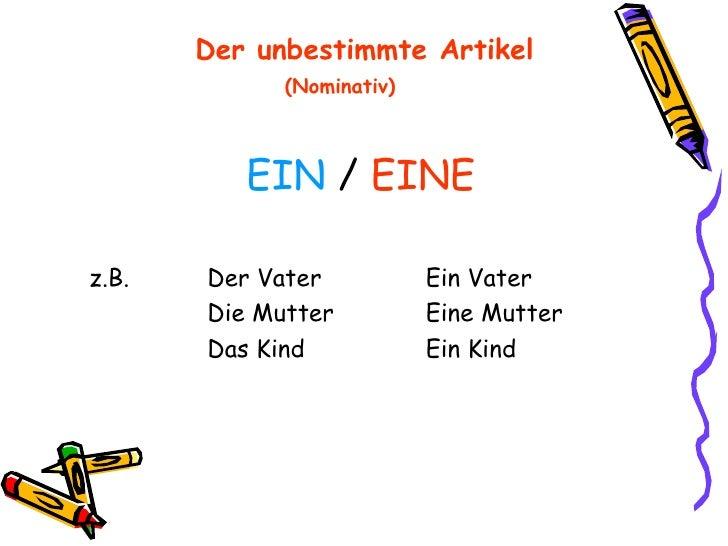 Der unbestimmte Artikel   (Nominativ)   <ul><li>EIN  /  EINE </li></ul><ul><li>z.B.  Der Vater Ein Vater </li></ul><ul><...