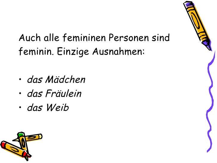 <ul><li>Auch alle femininen Personen sind </li></ul><ul><li>feminin. Einzige Ausnahmen: </li></ul><ul><li>das Mädchen </li...