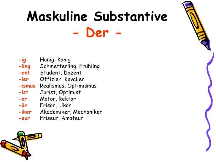 Maskuline Substantive - Der - <ul><li>-ig Honig, König </li></ul><ul><li>-ling Schmetterling, Frühling </li></ul><ul><li>-...