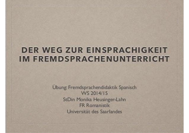 DER WEG ZUR EINSPRACHIGKEIT  IM FREMDSPRACHENUNTERRICHT  Übung: Fremdsprachendidaktik Spanisch  WS 2014/15  StDin Monika H...