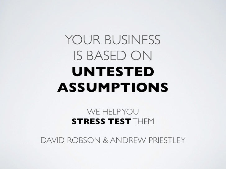 YOUR BUSINESS     IS BASED ON     UNTESTED   ASSUMPTIONS         WE HELP YOU      STRESS TEST THEMDAVID ROBSON & ANDREW PR...