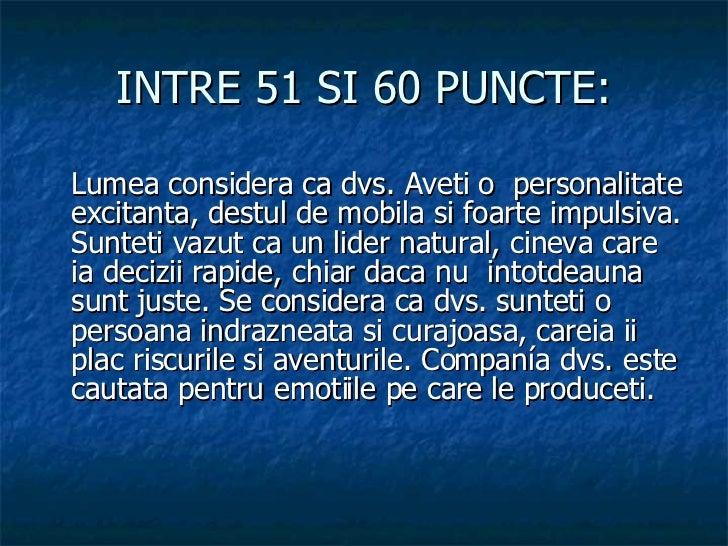 INTRE 51 SI 60 PUNCTE: <ul><li>Lumea considera ca dvs. Aveti o  personalitate excitanta, destul de mobila si foarte impuls...
