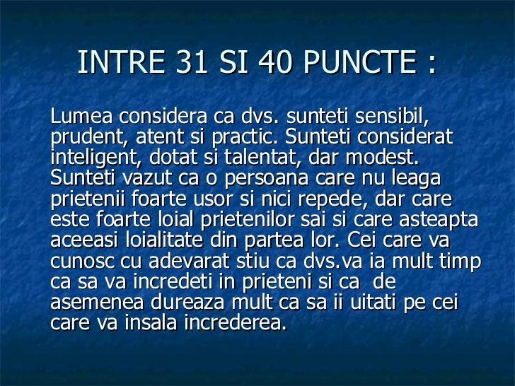 INTRE 31 SI 40 PUNCTE : <ul><li>Lumea considera ca dvs. sunteti sensibil, prudent, atent si practic. Sunteti considerat in...