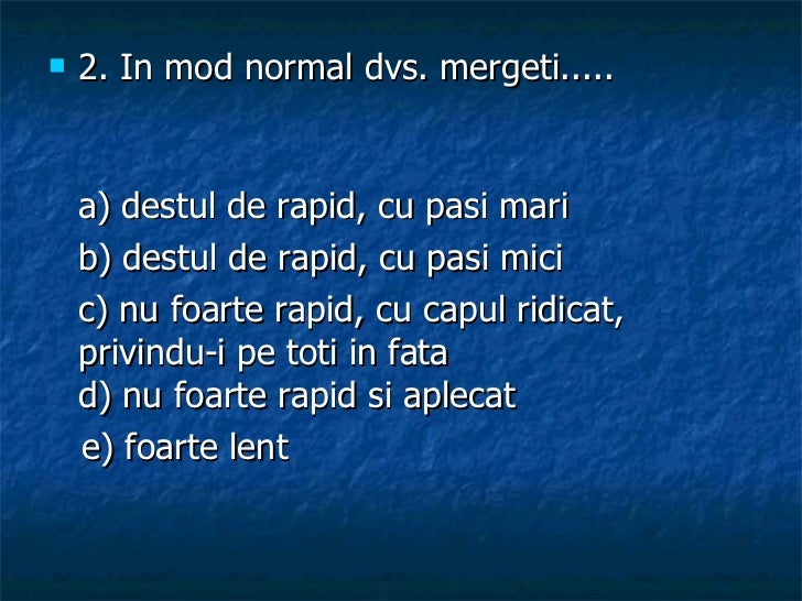 <ul><li>2. In mod normal dvs. mergeti..... </li></ul><ul><li>a) destul de rapid, cu pasi mari  </li></ul><ul><li>b) destul...