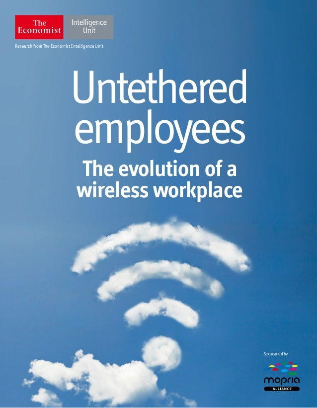 Research from The Economist Intelligence Unit Sponsoredby Untethered employees The evolution of a wireless workplace TM