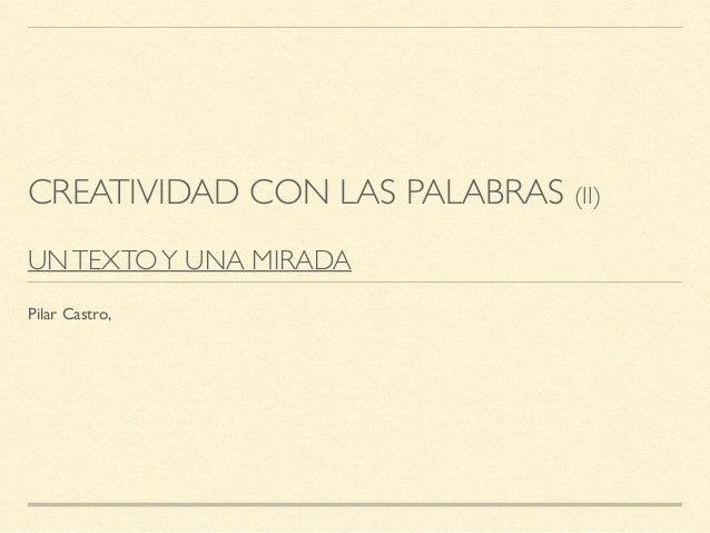 CREATIVIDAD CON LAS PALABRAS (II) UNTEXTOY UNA MIRADA Pilar Castro,