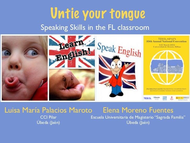 Untie your tongue           Speaking Skills in the FL classroomLuisa María Palacios Maroto      Elena Moreno Fuentes      ...