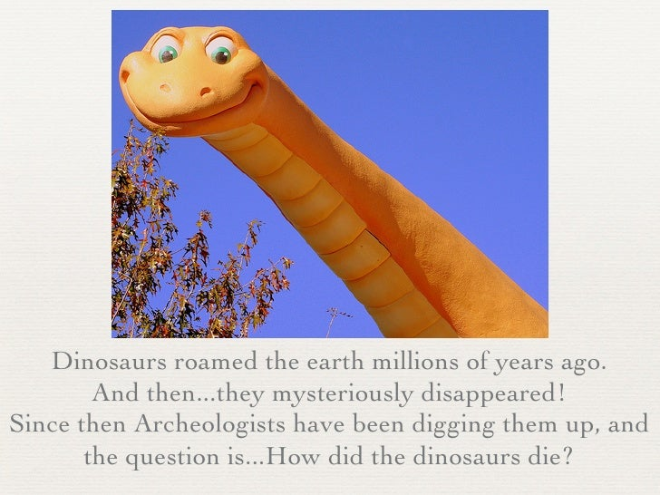 how did the dinosaurs die and will Some groups of mammals did survive, but others were either wiped out or so reduced in diversity that, like the dinosaurs, they fell into extinction mass extinctions are the greatest murder.