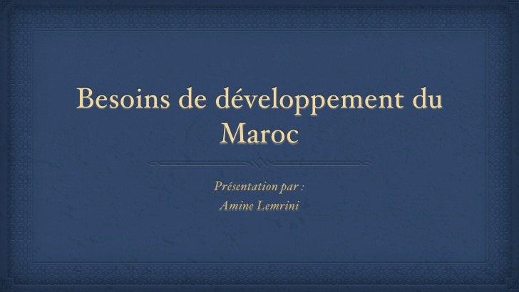 Besoins de développement du           Maroc          Présentation par :           Amine Lemrini