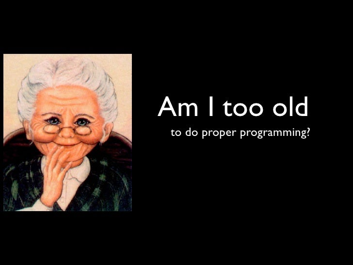 Am I too old to do proper programming?