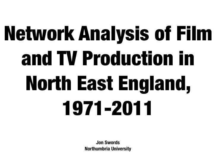 Network Analysis of Film  and TV Production in  North East England,       1971-2011              Jon Swords         Northu...