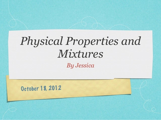Physical Properties and       Mixtures                     By JessicaOct ob er 18, 2012
