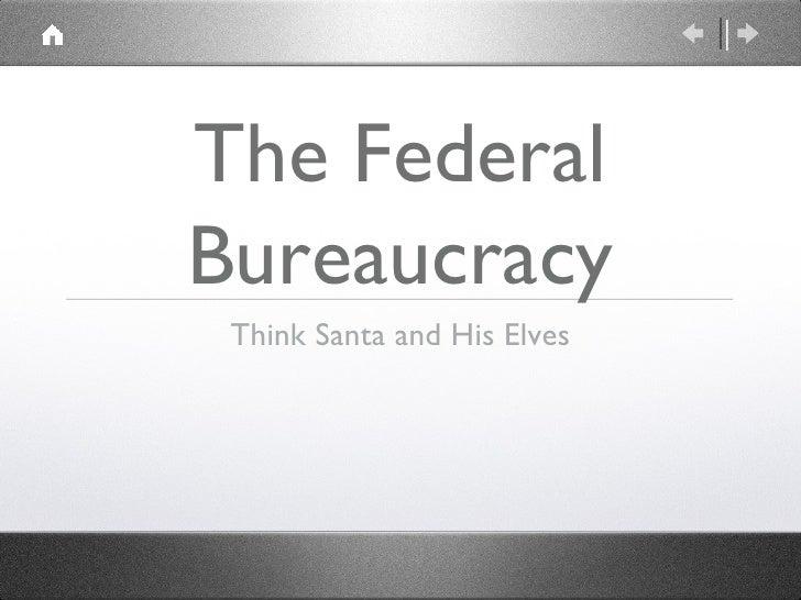 The Federal Bureaucracy <ul><li>Think Santa and His Elves </li></ul>