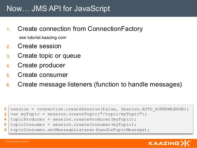 Now… JMS API for JavaScript 1.         Create connection from ConnectionFactory              see tutorial.kaazing.com 2....