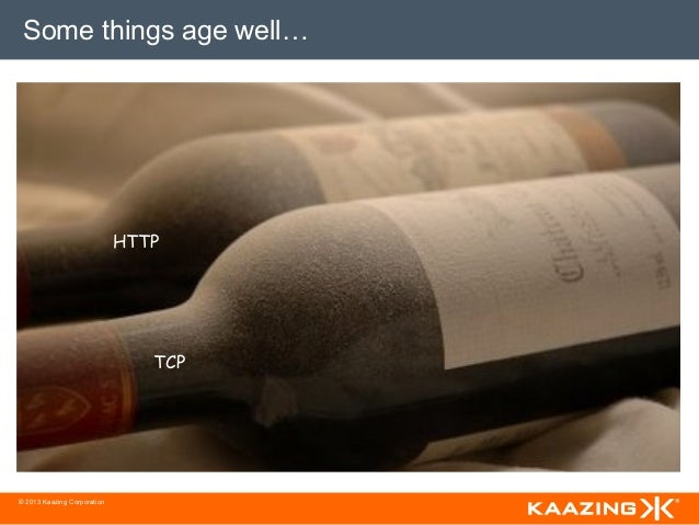 Some things age well…                             HTTP                                TCP© 2013 Kaazing Corporation