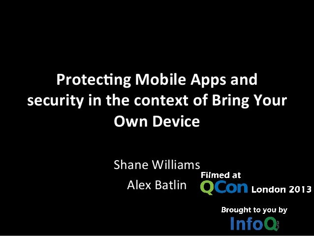 Protecng	  Mobile	  Apps	  and	  security	  in	  the	  context	  of	  Bring	  Your	  Own	  Device	  	  Shane	  Williams	  ...