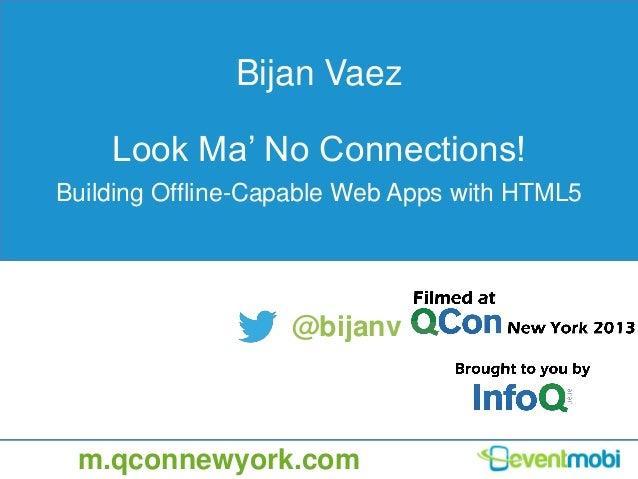Bijan Vaez Look Ma' No Connections! Building Offline-Capable Web Apps with HTML5 @bijanv m.qconnewyork.com
